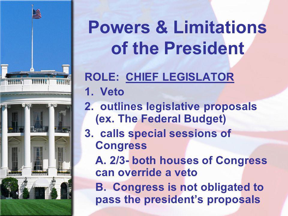 Powers & Limitations of the President ROLE: CHIEF LEGISLATOR 1. Veto 2. outlines legislative proposals (ex. The Federal Budget) 3. calls special sessi