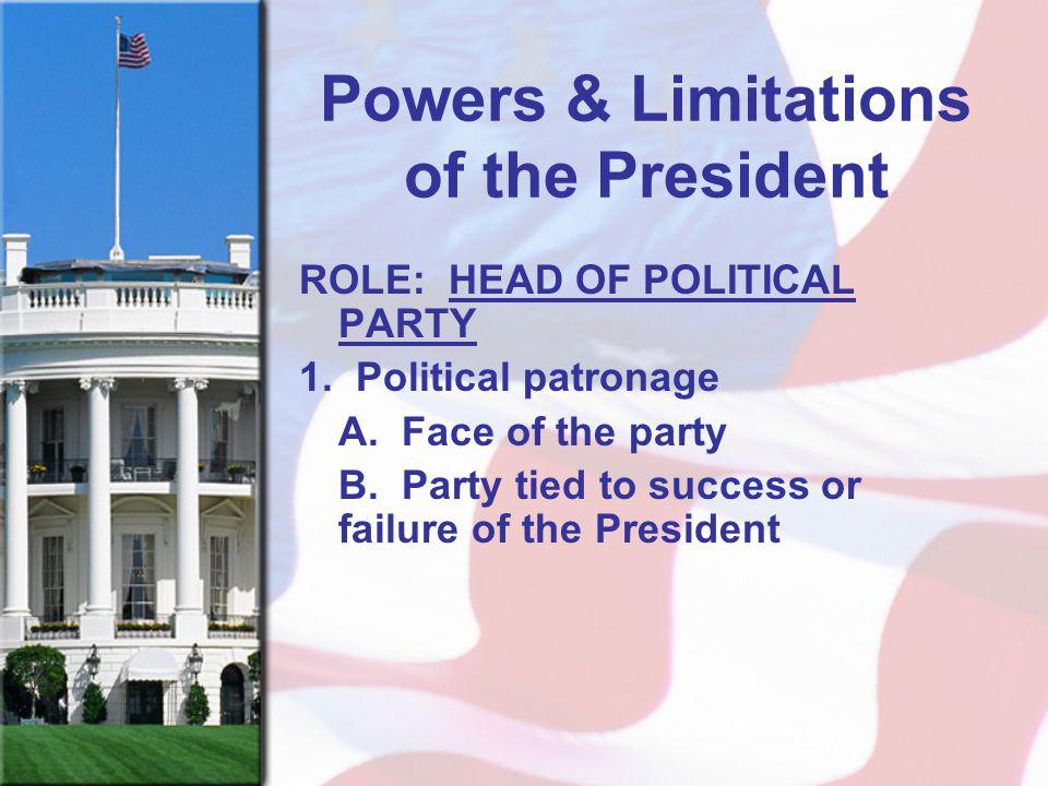 Powers & Limitations of the President ROLE: HEAD OF POLITICAL PARTY 1. Political patronage A. Face of the party B. Party tied to success or failure of
