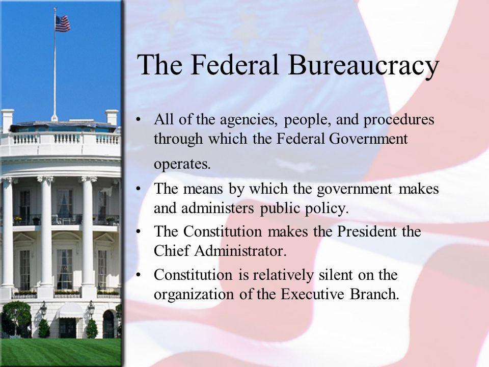 The Federal Bureaucracy All of the agencies, people, and procedures through which the Federal Government operates.