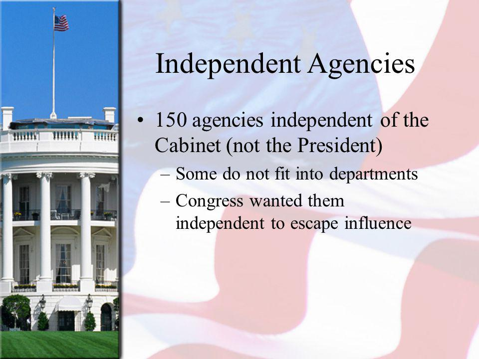 Independent Agencies 150 agencies independent of the Cabinet (not the President) –Some do not fit into departments –Congress wanted them independent t