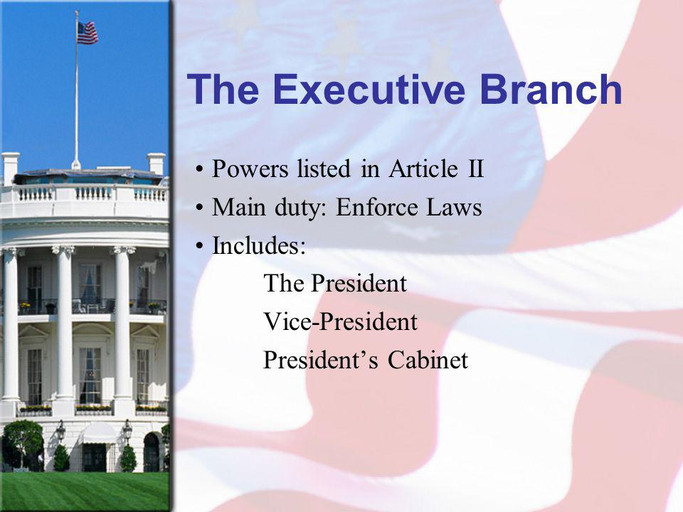 The Executive Branch Powers listed in Article II Main duty: Enforce Laws Includes: The President Vice-President Presidents Cabinet