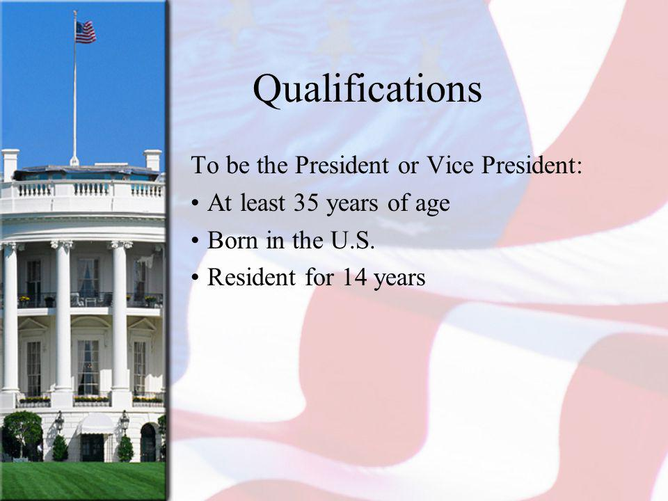 Qualifications To be the President or Vice President: At least 35 years of age Born in the U.S.