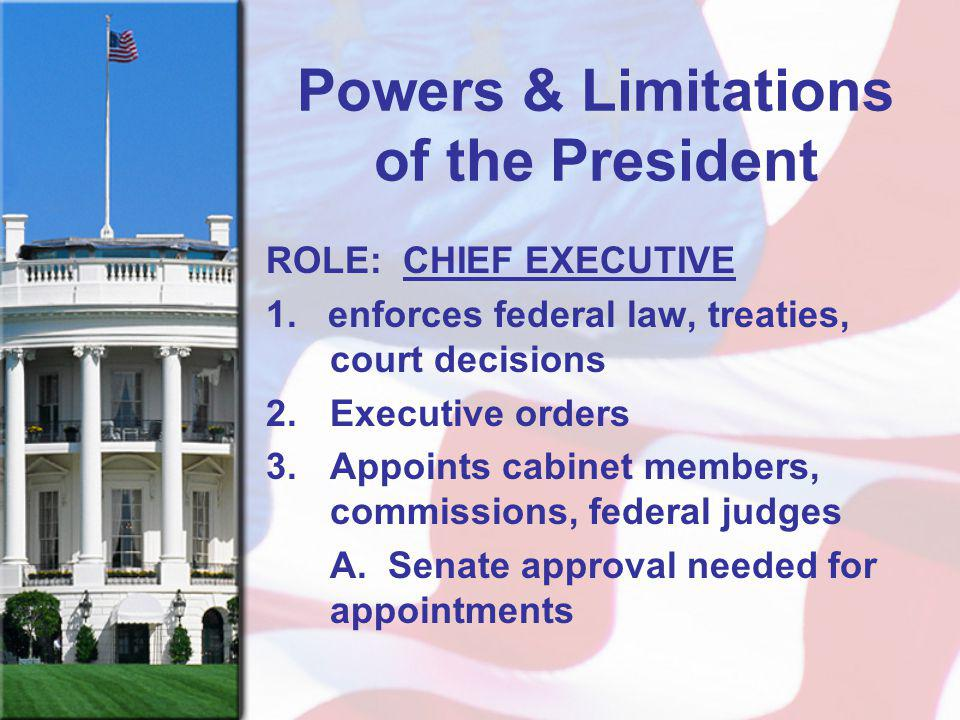 Powers & Limitations of the President ROLE: CHIEF EXECUTIVE 1.