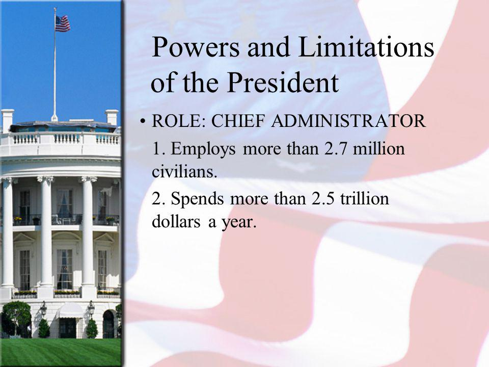 Powers and Limitations of the President ROLE: CHIEF ADMINISTRATOR 1. Employs more than 2.7 million civilians. 2. Spends more than 2.5 trillion dollars