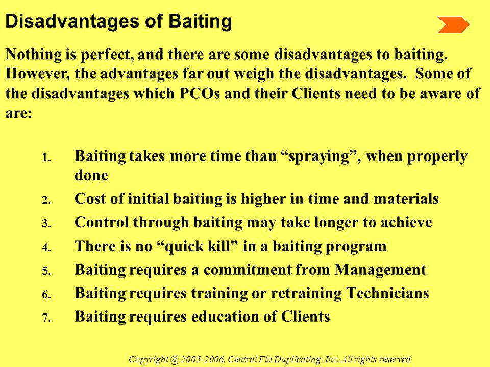 Disadvantages of Baiting 1. Baiting takes more time than spraying, when properly done 2. Cost of initial baiting is higher in time and materials 3. Co