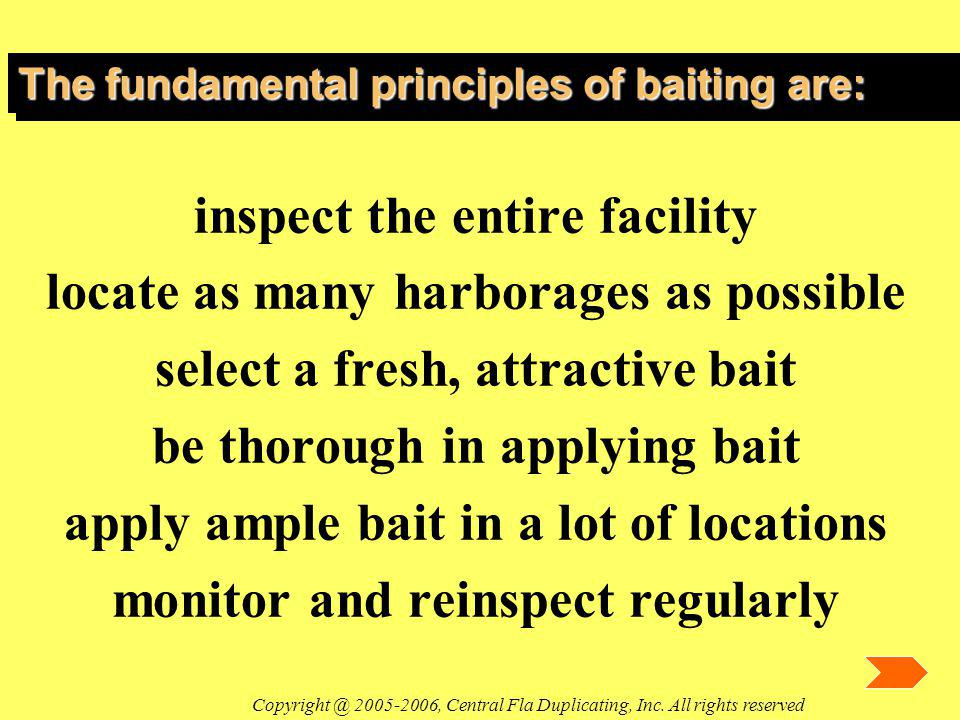 The fundamental principles of baiting are: inspect the entire facility locate as many harborages as possible select a fresh, attractive bait be thorough in applying bait apply ample bait in a lot of locations monitor and reinspect regularly Copyright @ 2005-2006, Central Fla Duplicating, Inc.
