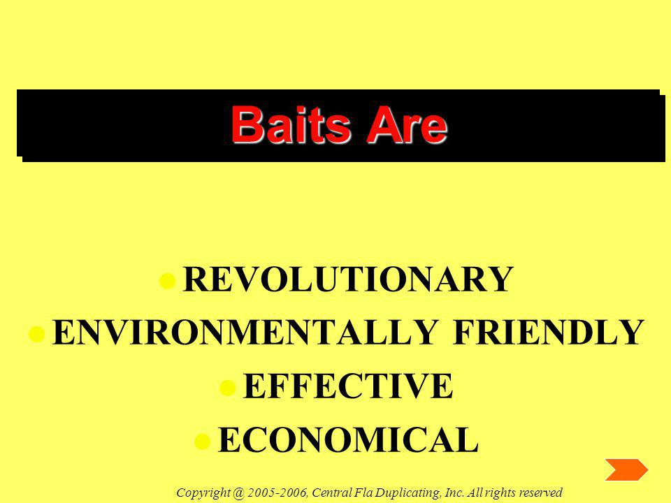 Baits Are l REVOLUTIONARY l ENVIRONMENTALLY FRIENDLY l EFFECTIVE l ECONOMICAL Copyright @ 2005-2006, Central Fla Duplicating, Inc. All rights reserved
