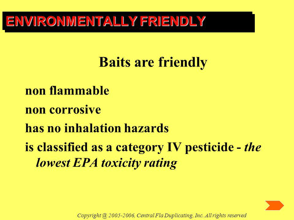 ENVIRONMENTALLY FRIENDLY non flammable non corrosive has no inhalation hazards is classified as a category IV pesticide - the lowest EPA toxicity rati