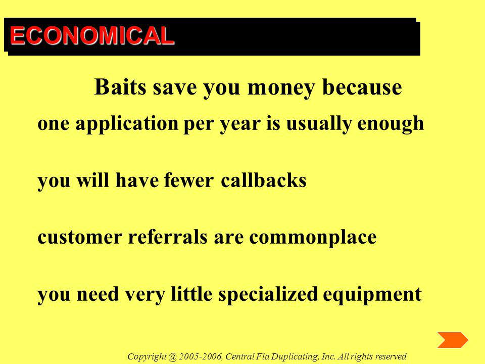 ECONOMICALECONOMICAL one application per year is usually enough you will have fewer callbacks customer referrals are commonplace you need very little specialized equipment Baits save you money because Copyright @ 2005-2006, Central Fla Duplicating, Inc.