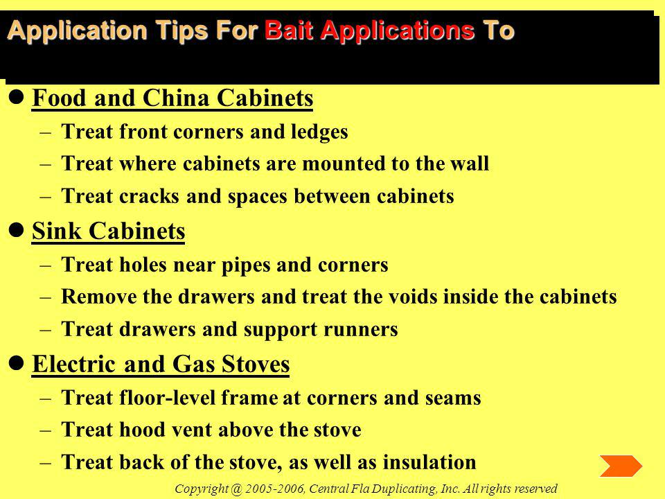 Application Tips For Bait Applications To lFood and China Cabinets –Treat front corners and ledges –Treat where cabinets are mounted to the wall –Treat cracks and spaces between cabinets lSink Cabinets –Treat holes near pipes and corners –Remove the drawers and treat the voids inside the cabinets –Treat drawers and support runners lElectric and Gas Stoves –Treat floor-level frame at corners and seams –Treat hood vent above the stove –Treat back of the stove, as well as insulation Copyright @ 2005-2006, Central Fla Duplicating, Inc.