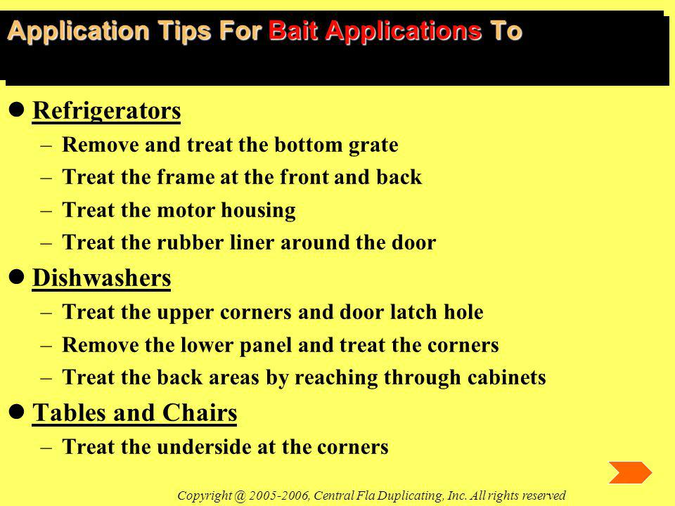 Application Tips For Bait Applications To lRefrigerators –Remove and treat the bottom grate –Treat the frame at the front and back –Treat the motor housing –Treat the rubber liner around the door lDishwashers –Treat the upper corners and door latch hole –Remove the lower panel and treat the corners –Treat the back areas by reaching through cabinets lTables and Chairs –Treat the underside at the corners Copyright @ 2005-2006, Central Fla Duplicating, Inc.