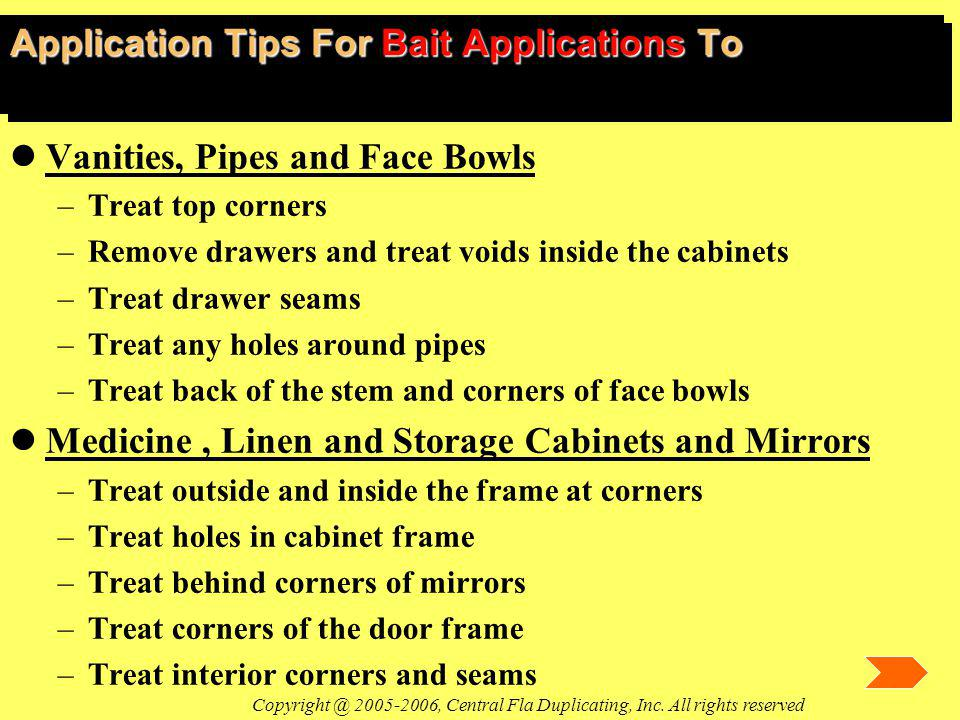 Application Tips For Bait Applications To lVanities, Pipes and Face Bowls –Treat top corners –Remove drawers and treat voids inside the cabinets –Trea