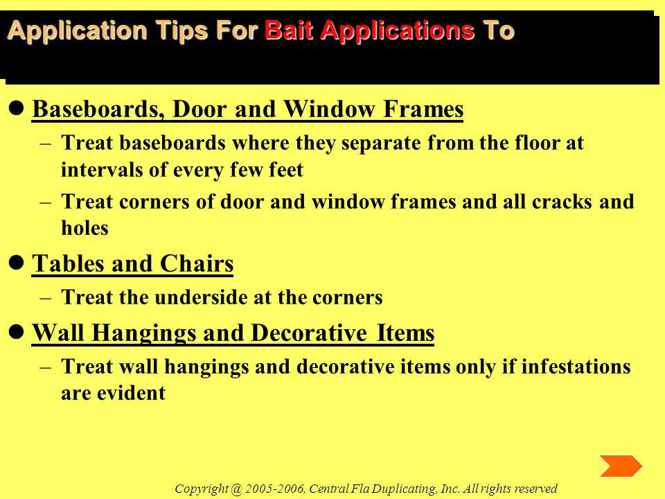 Application Tips For Bait Applications To lBaseboards, Door and Window Frames –Treat baseboards where they separate from the floor at intervals of every few feet –Treat corners of door and window frames and all cracks and holes lTables and Chairs –Treat the underside at the corners lWall Hangings and Decorative Items –Treat wall hangings and decorative items only if infestations are evident Copyright @ 2005-2006, Central Fla Duplicating, Inc.