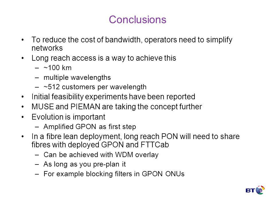 Conclusions To reduce the cost of bandwidth, operators need to simplify networks Long reach access is a way to achieve this –~100 km –multiple wavelengths –~512 customers per wavelength Initial feasibility experiments have been reported MUSE and PIEMAN are taking the concept further Evolution is important –Amplified GPON as first step In a fibre lean deployment, long reach PON will need to share fibres with deployed GPON and FTTCab –Can be achieved with WDM overlay –As long as you pre-plan it –For example blocking filters in GPON ONUs