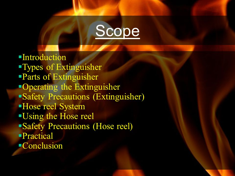 Scope Introduction Types of Extinguisher Parts of Extinguisher Operating the Extinguisher Safety Precautions (Extinguisher) Hose reel System Using the Hose reel Safety Precautions (Hose reel) Practical Conclusion