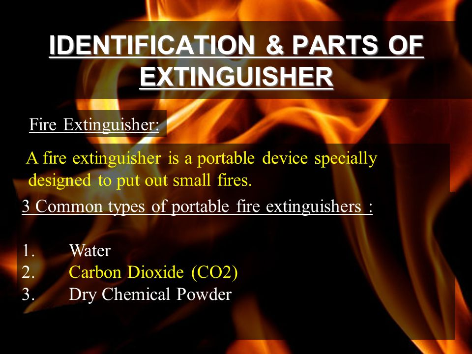IDENTIFICATION & PARTS OF EXTINGUISHER Fire Extinguisher: A fire extinguisher is a portable device specially designed to put out small fires.