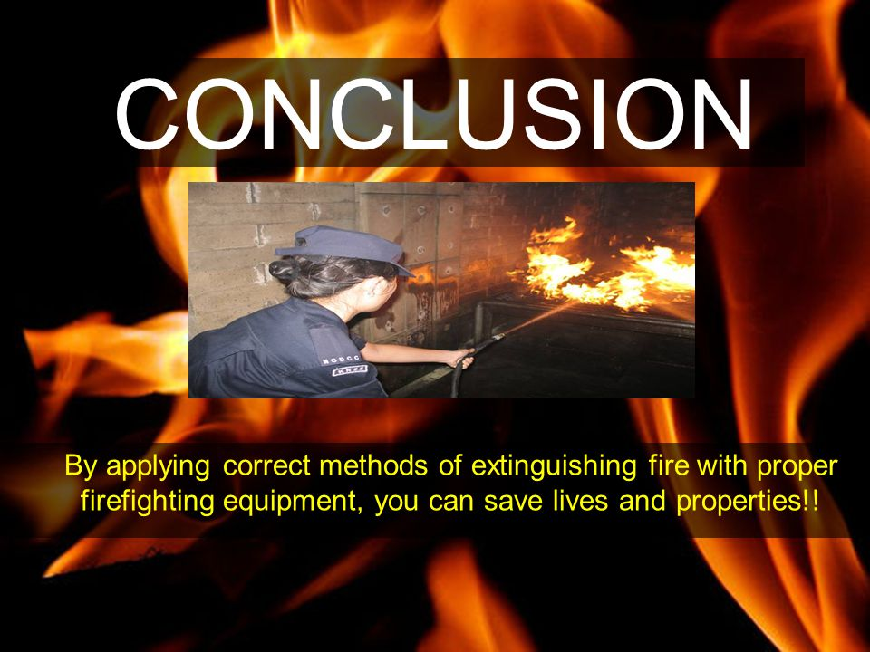 CONCLUSION By applying correct methods of extinguishing fire with proper firefighting equipment, you can save lives and properties!!