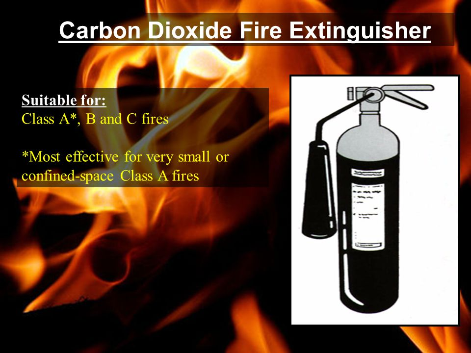 Carbon Dioxide Fire Extinguisher Suitable for: Class A*, B and C fires *Most effective for very small or confined-space Class A fires
