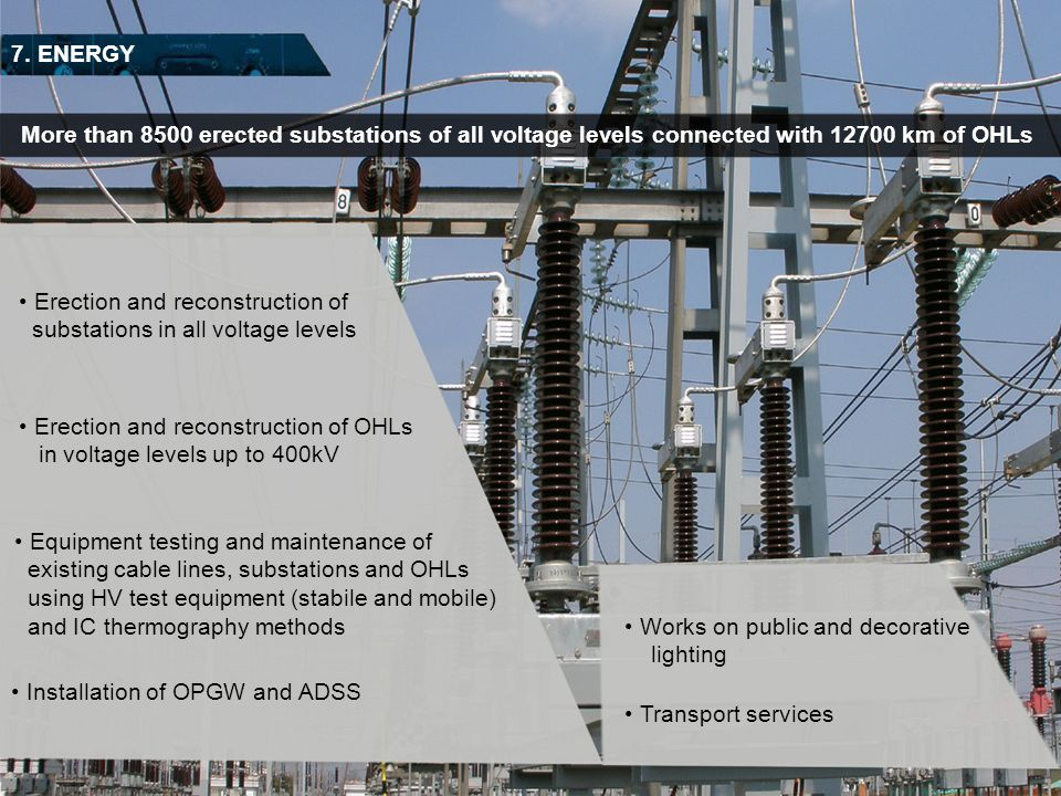 7. ENERGY Erection and reconstruction of substations in all voltage levels More than 8500 erected substations of all voltage levels connected with 127
