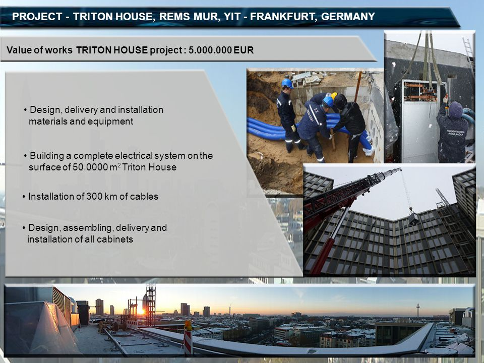 PROJECT - TRITON HOUSE, REMS MUR, YIT - FRANKFURT, GERMANY Value of works TRITON HOUSE project : 5.000.000 EUR Design, delivery and installation mater