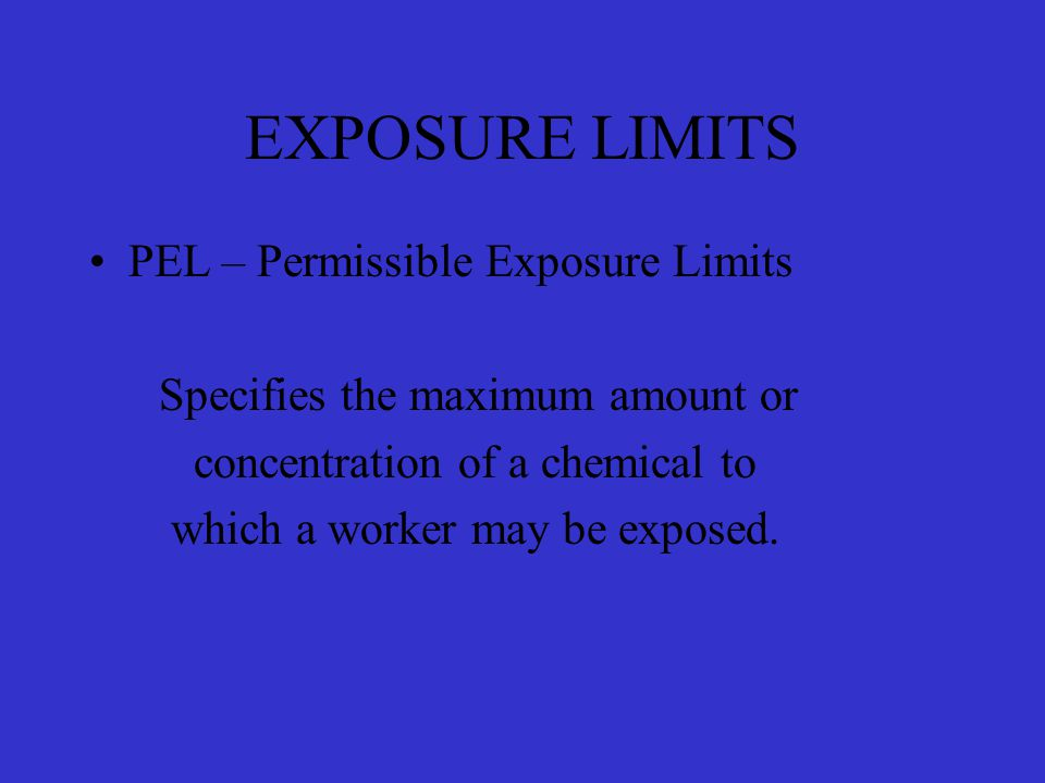 EXPOSURE LIMITS PEL – Permissible Exposure Limits Specifies the maximum amount or concentration of a chemical to which a worker may be exposed.