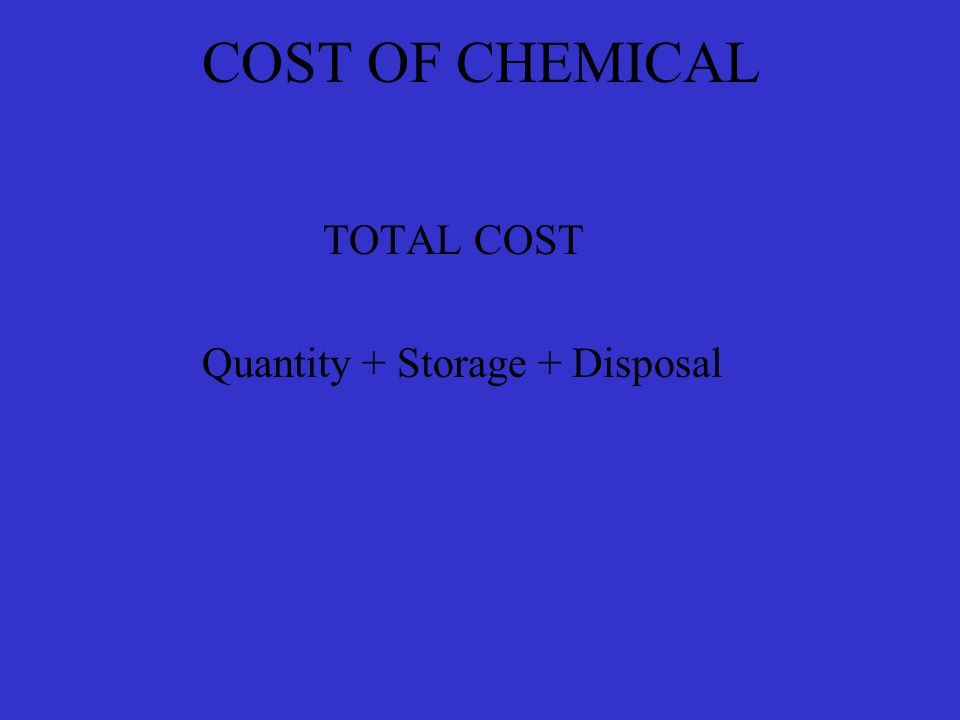 COST OF CHEMICAL TOTAL COST Quantity + Storage + Disposal