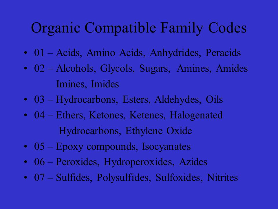 Organic Compatible Family Codes 01 – Acids, Amino Acids, Anhydrides, Peracids 02 – Alcohols, Glycols, Sugars, Amines, Amides Imines, Imides 03 – Hydrocarbons, Esters, Aldehydes, Oils 04 – Ethers, Ketones, Ketenes, Halogenated Hydrocarbons, Ethylene Oxide 05 – Epoxy compounds, Isocyanates 06 – Peroxides, Hydroperoxides, Azides 07 – Sulfides, Polysulfides, Sulfoxides, Nitrites