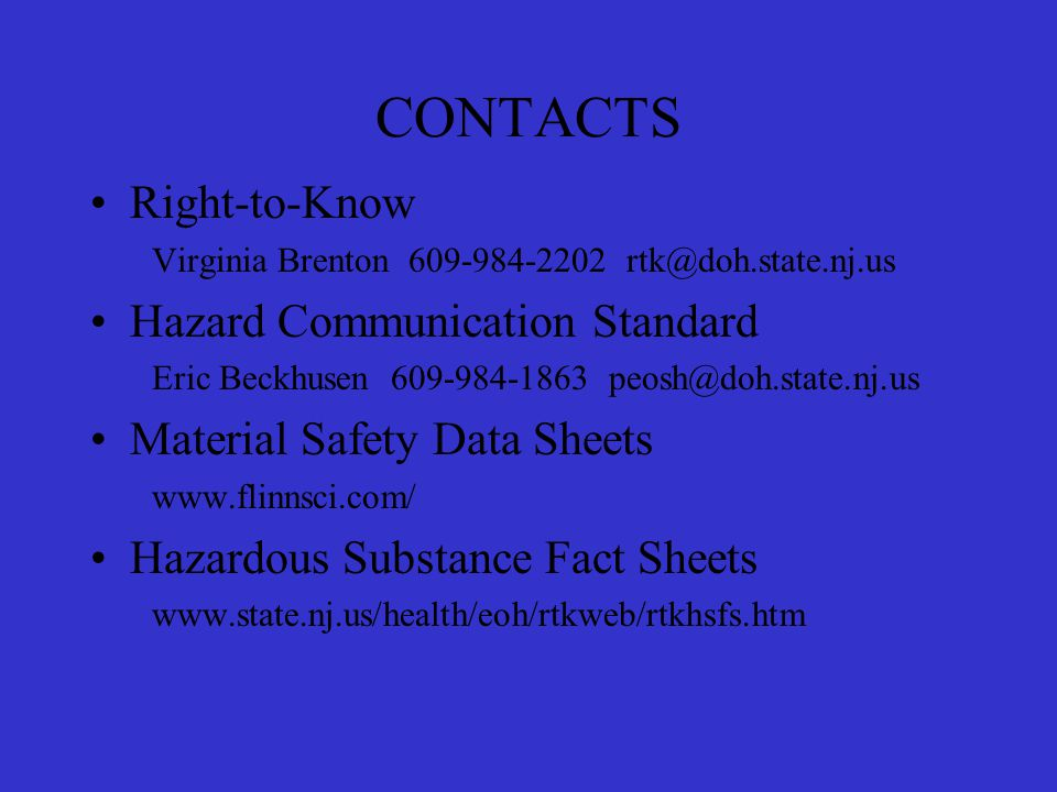 CONTACTS Right-to-Know Virginia Brenton 609-984-2202 rtk@doh.state.nj.us Hazard Communication Standard Eric Beckhusen 609-984-1863 peosh@doh.state.nj.us Material Safety Data Sheets www.flinnsci.com/ Hazardous Substance Fact Sheets www.state.nj.us/health/eoh/rtkweb/rtkhsfs.htm