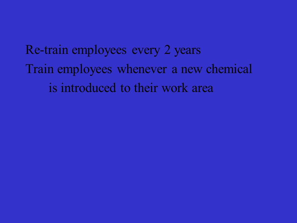 Re-train employees every 2 years Train employees whenever a new chemical is introduced to their work area