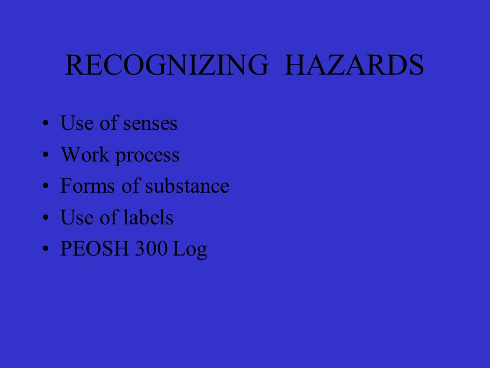 RECOGNIZING HAZARDS Use of senses Work process Forms of substance Use of labels PEOSH 300 Log