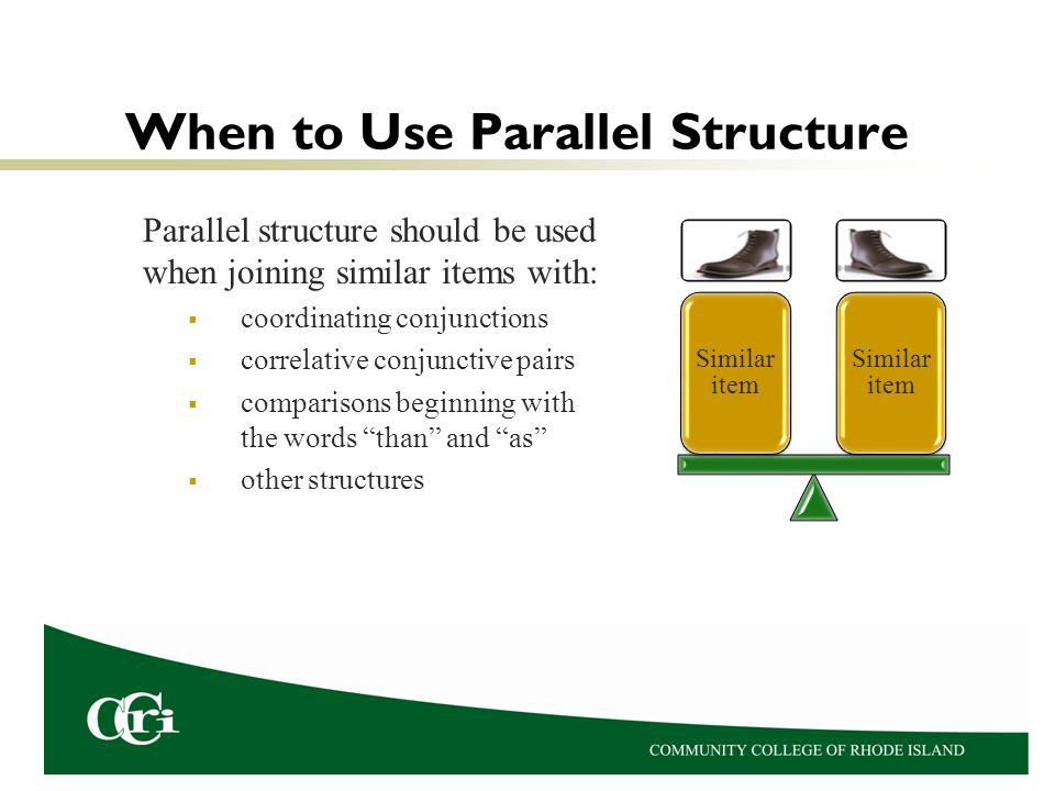 When to Use Parallel Structure Parallel structure should be used when joining similar items with: coordinating conjunctions correlative conjunctive pairs comparisons beginning with the words than and as other structures Similar item