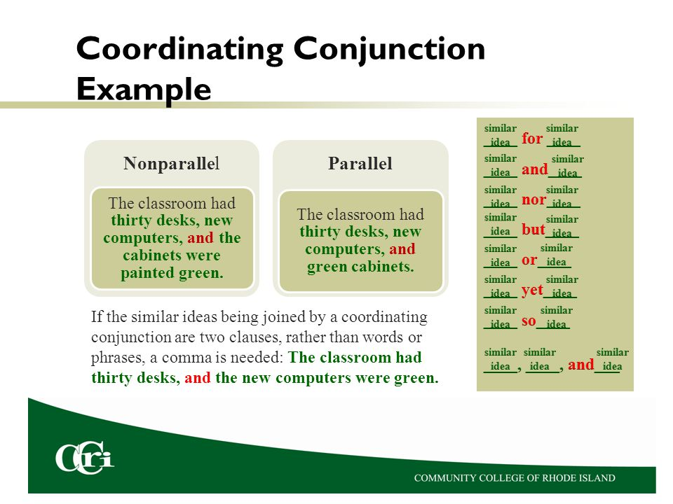 Coordinating Conjunction Example If the similar ideas being joined by a coordinating conjunction are two clauses, rather than words or phrases, a comma is needed: The classroom had thirty desks, and the new computers were green.