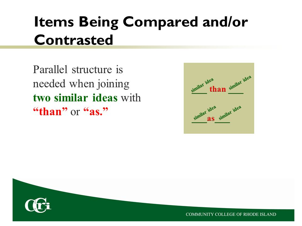 Items Being Compared and/or Contrasted Parallel structure is needed when joining two similar ideas with than or as.