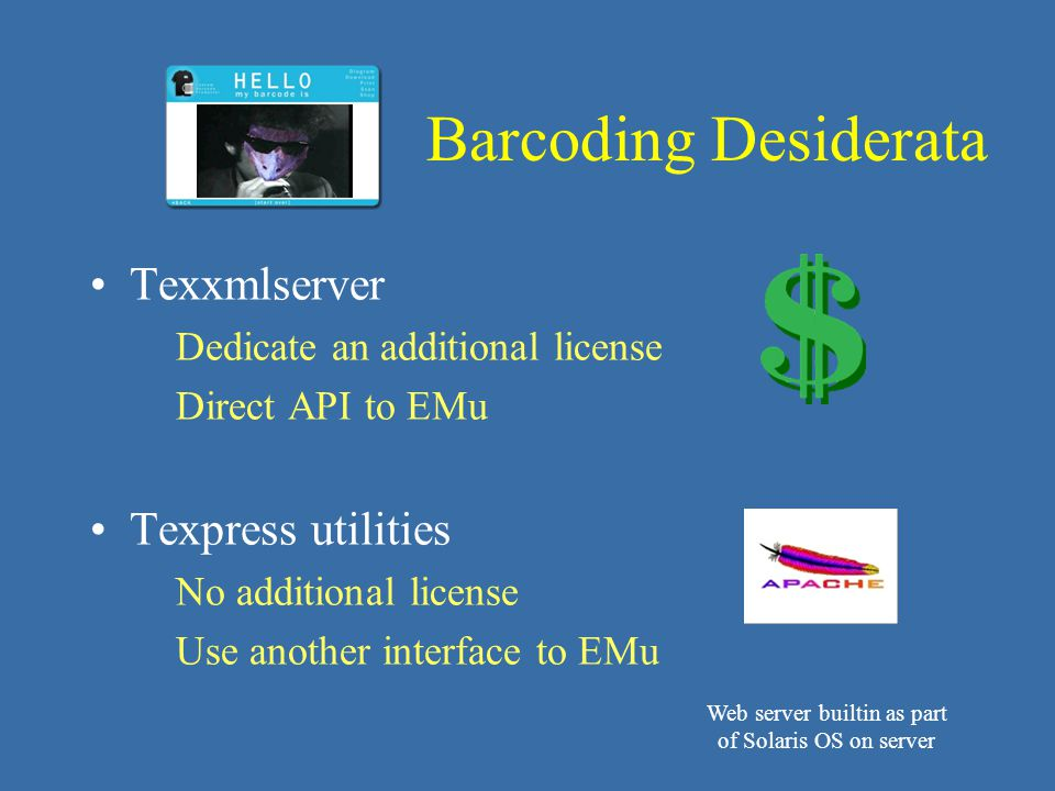 Texxmlserver Dedicate an additional license Direct API to EMu Texpress utilities No additional license Use another interface to EMu Barcoding Desiderata Web server builtin as part of Solaris OS on server