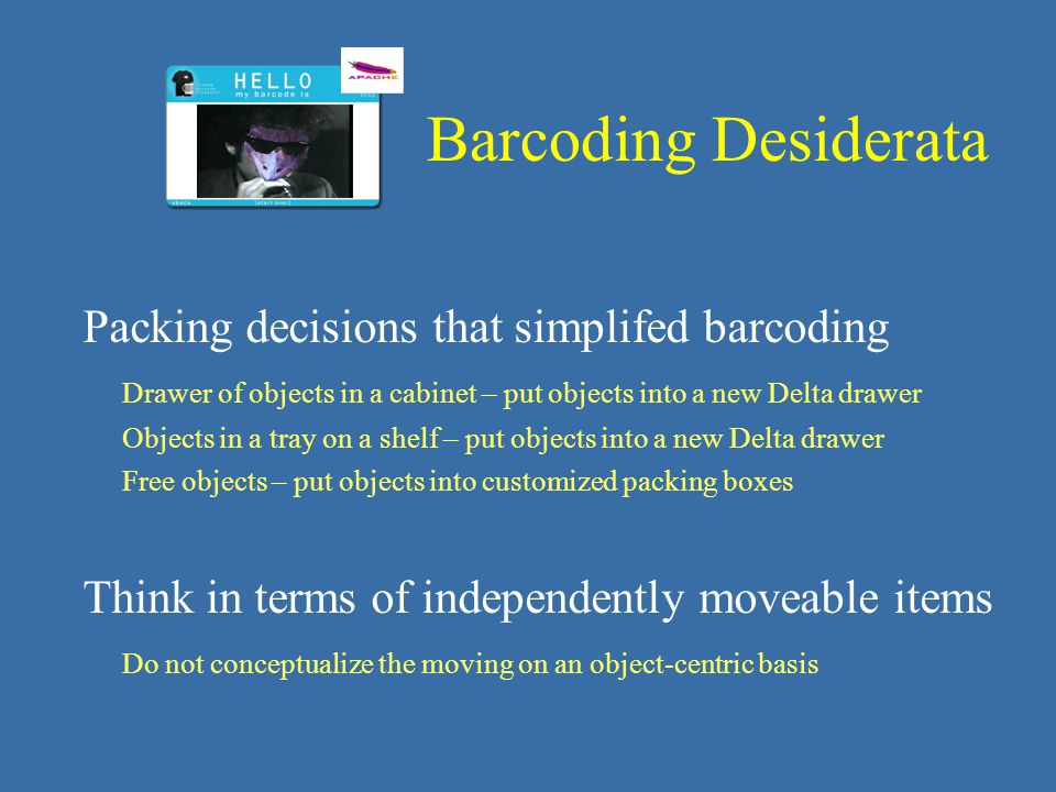 Packing decisions that simplifed barcoding Drawer of objects in a cabinet – put objects into a new Delta drawer Objects in a tray on a shelf – put objects into a new Delta drawer Free objects – put objects into customized packing boxes Think in terms of independently moveable items Do not conceptualize the moving on an object-centric basis