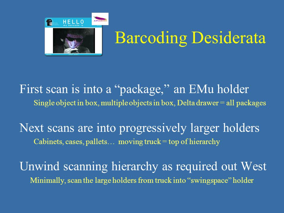 First scan is into a package, an EMu holder Single object in box, multiple objects in box, Delta drawer = all packages Next scans are into progressively larger holders Cabinets, cases, pallets… moving truck = top of hierarchy Unwind scanning hierarchy as required out West Minimally, scan the large holders from truck into swingspace holder Barcoding Desiderata