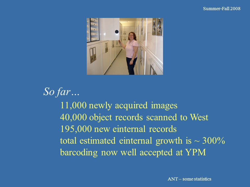Summer-Fall 2008 ANT – some statistics So far… 11,000 newly acquired images 40,000 object records scanned to West 195,000 new einternal records total estimated einternal growth is ~ 300% barcoding now well accepted at YPM