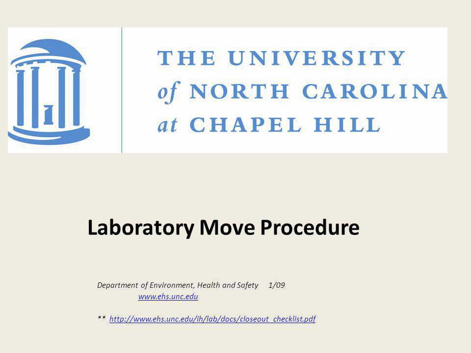Laboratory Move Procedure Department of Environment, Health and Safety 1/09 www.ehs.unc.edu ** http://www.ehs.unc.edu/ih/lab/docs/closeout_checklist.p