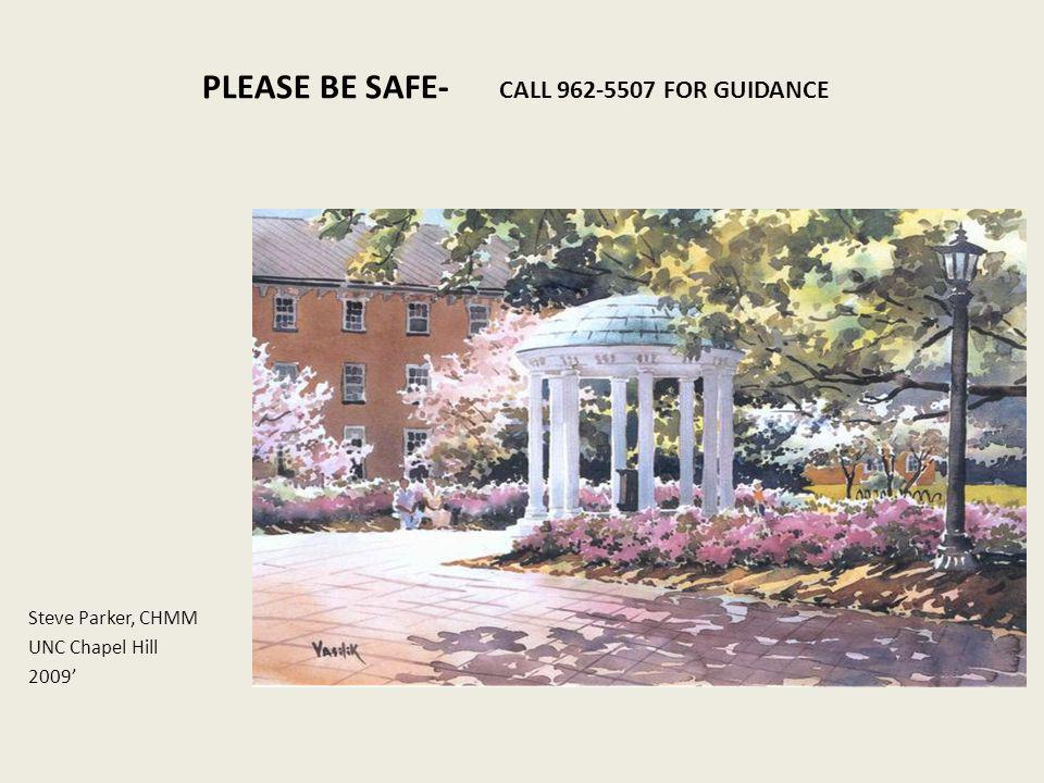 PLEASE BE SAFE- CALL 962-5507 FOR GUIDANCE Steve Parker, CHMM UNC Chapel Hill 2009