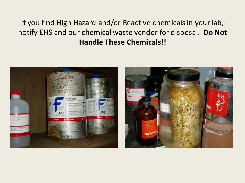If you find High Hazard and/or Reactive chemicals in your lab, notify EHS and our chemical waste vendor for disposal. Do Not Handle These Chemicals!!