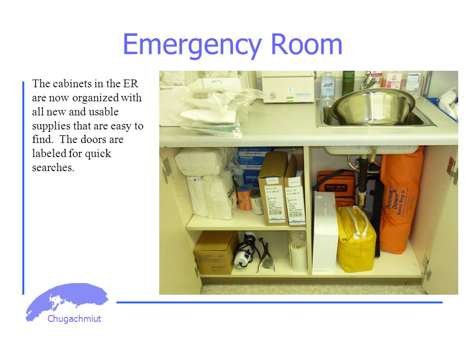 Chugachmiut Emergency Room The cabinets in the ER are now organized with all new and usable supplies that are easy to find. The doors are labeled for