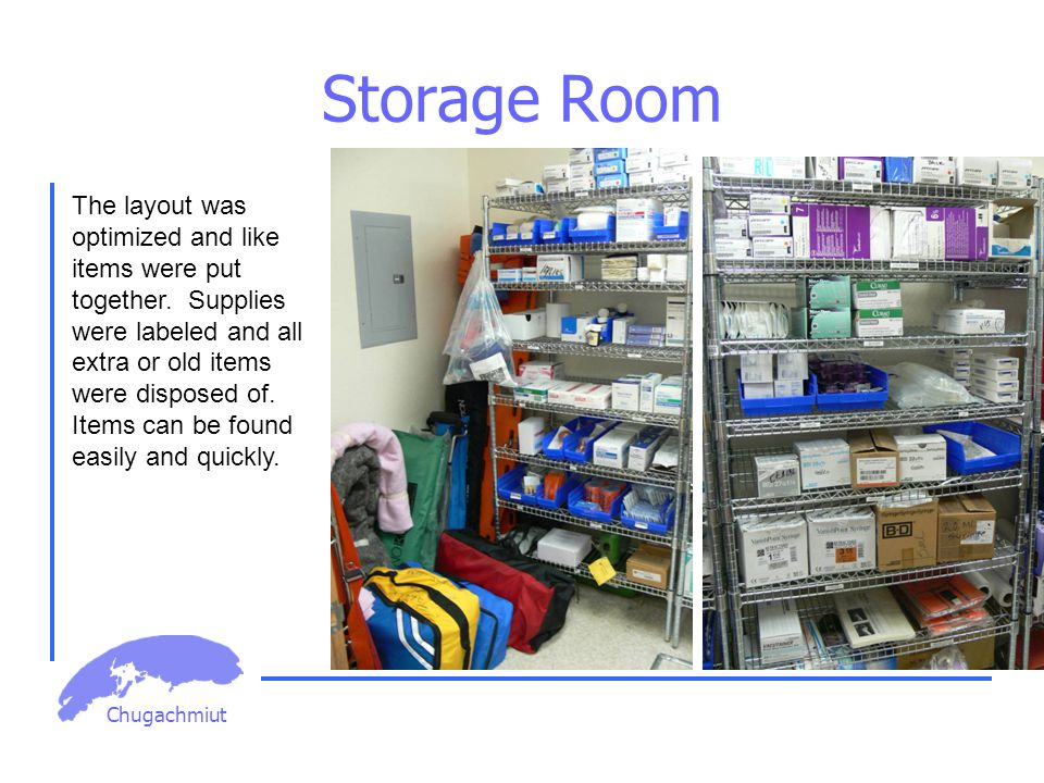 Chugachmiut Storage Room The layout was optimized and like items were put together. Supplies were labeled and all extra or old items were disposed of.