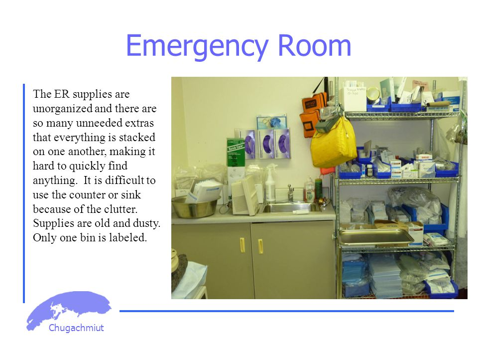 Chugachmiut Emergency Room The ER supplies are unorganized and there are so many unneeded extras that everything is stacked on one another, making it