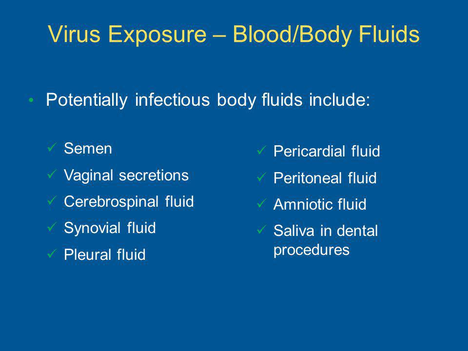 Potentially infectious body fluids include: Virus Exposure – Blood/Body Fluids Semen Vaginal secretions Cerebrospinal fluid Synovial fluid Pleural fluid Pericardial fluid Peritoneal fluid Amniotic fluid Saliva in dental procedures