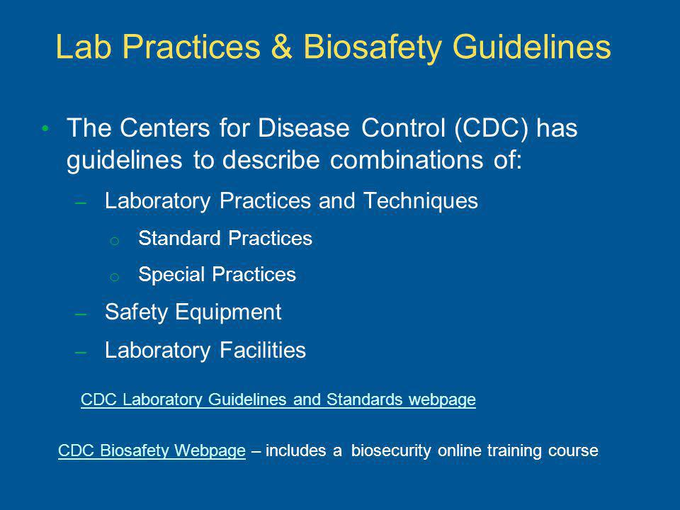 Lab Practices & Biosafety Guidelines The Centers for Disease Control (CDC) has guidelines to describe combinations of: – Laboratory Practices and Techniques o Standard Practices o Special Practices – Safety Equipment – Laboratory Facilities CDC Laboratory Guidelines and Standards webpage CDC Biosafety WebpageCDC Biosafety Webpage – includes a biosecurity online training course