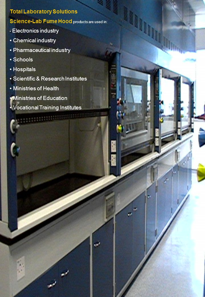 Total Laboratory Solutions Science-Lab Fume Hood products are used in: Electronics industry Chemical industry Pharmaceutical industry Schools Hospitals Scientific & Research Institutes Ministries of Health Ministries of Education Vocational Training Institutes