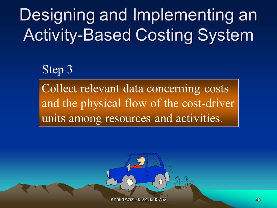 Khalid Aziz--0322-338575239 Designing and Implementing an Activity-Based Costing System Determine cost of activities, resources, and related cost drivers.