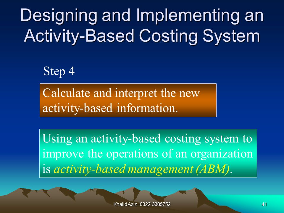 Khalid Aziz--0322-338575240 Designing and Implementing an Activity-Based Costing System Collect relevant data concerning costs and the physical flow of the cost-driver units among resources and activities.