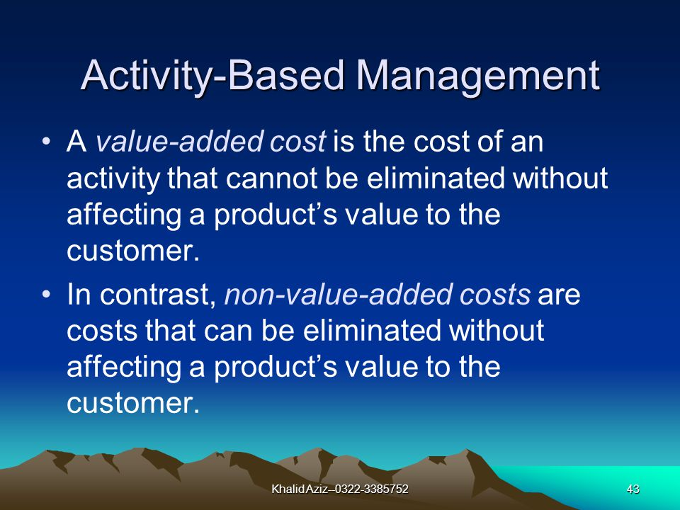 Khalid Aziz--0322-338575242 Activity-Based Management Activity-based management aims to improve the value received by customers and to improve profits by identifying opportunities for improvements in strategy and operations.