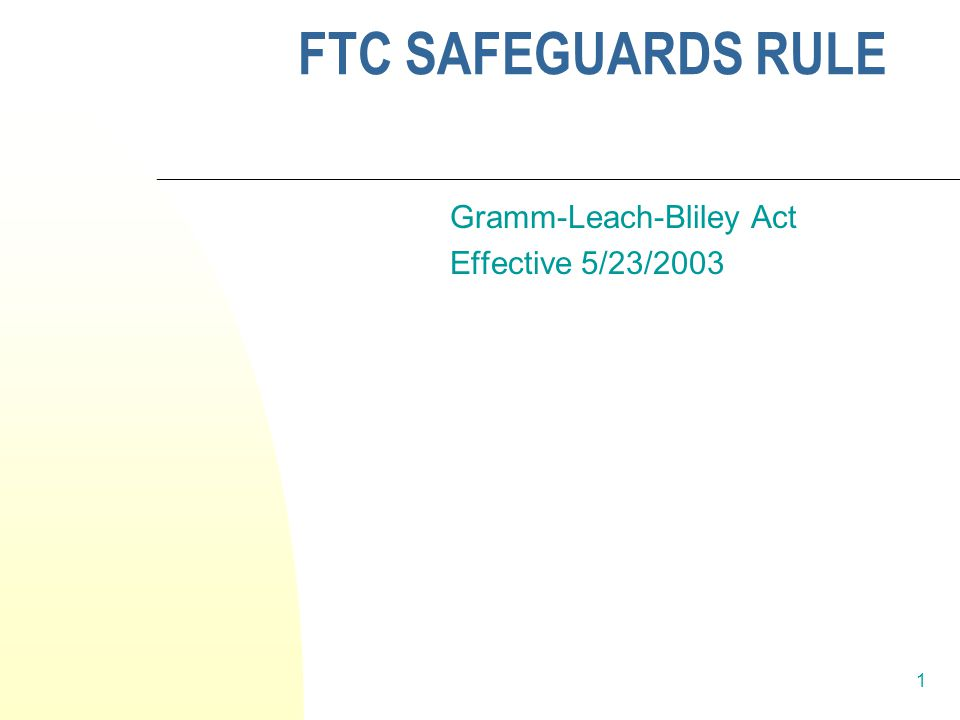 1 FTC SAFEGUARDS RULE Gramm-Leach-Bliley Act Effective 5/23/2003